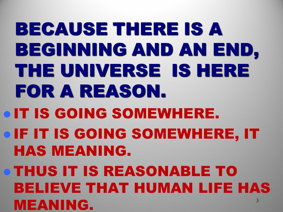 BECAUSE THERE IS A BEGINNING AND AN END, THE UNIVERSE IS HERE FOR A REASON.
