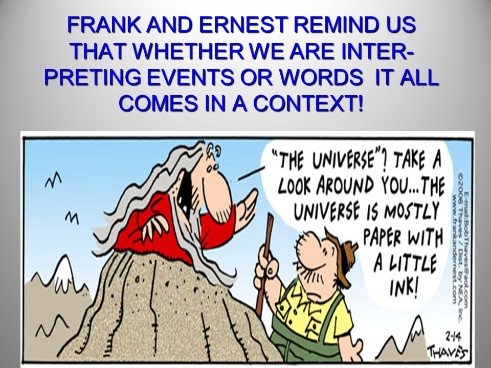 FRANK AND ERNEST REMIND US THAT WHETHER WE ARE INTER-PRETING EVENTS OR WORDS IT ALL COMES IN A CONTEXT!