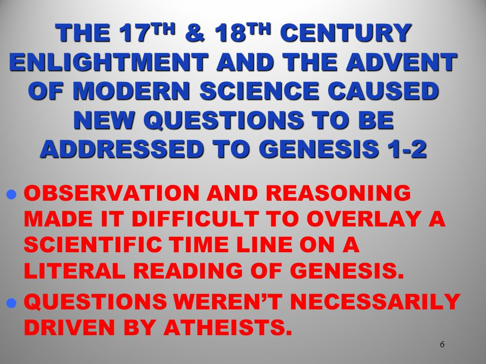 THE 17TH & 18TH CENTURY ENLIGHTMENT AND THE ADVENT OF MODERN SCIENCE CAUSED NEW QUESTIONS TO BE ADDRESSED TO GENESIS 1-2