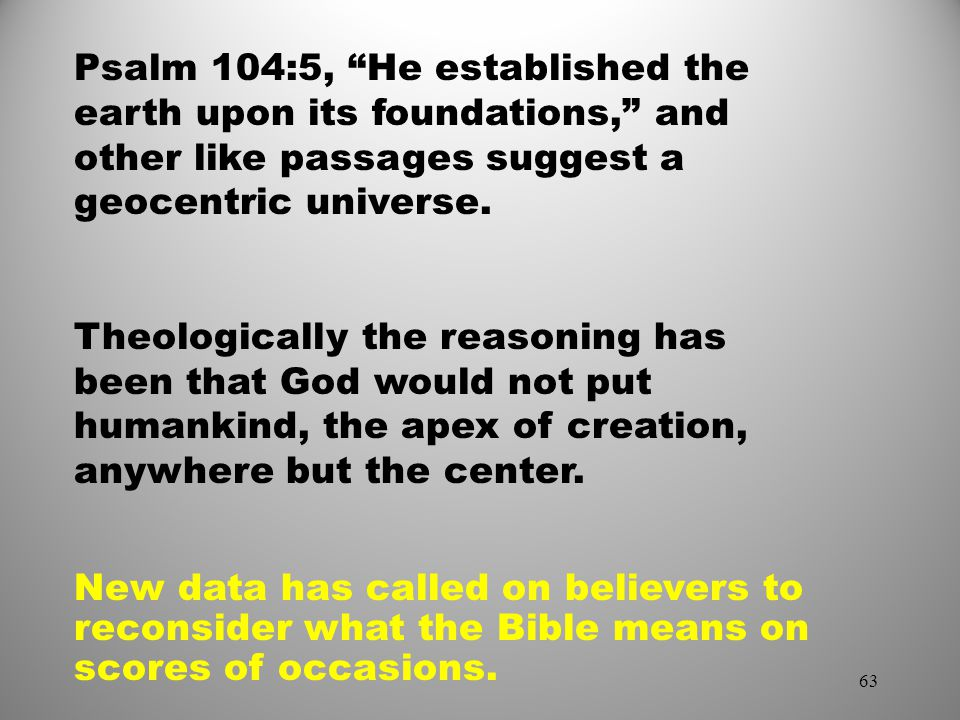 Psalm 104:5, He established the earth upon its foundations, and other like passages suggest a geocentric universe.