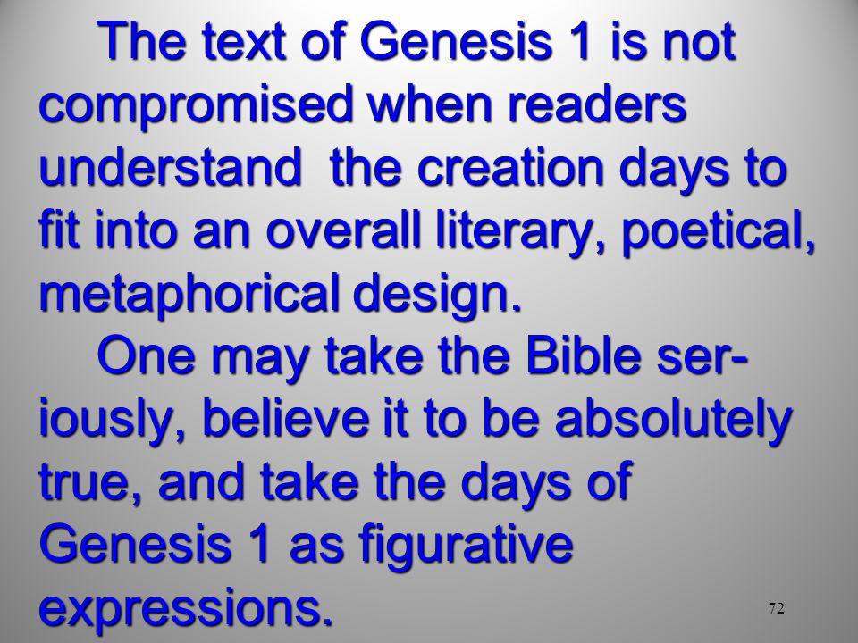 The text of Genesis 1 is not compromised when readers understand the creation days to fit into an overall literary, poetical, metaphorical design. One may take the Bible ser-iously, believe it to be absolutely true, and take the days of Genesis 1 as figurative expressions.