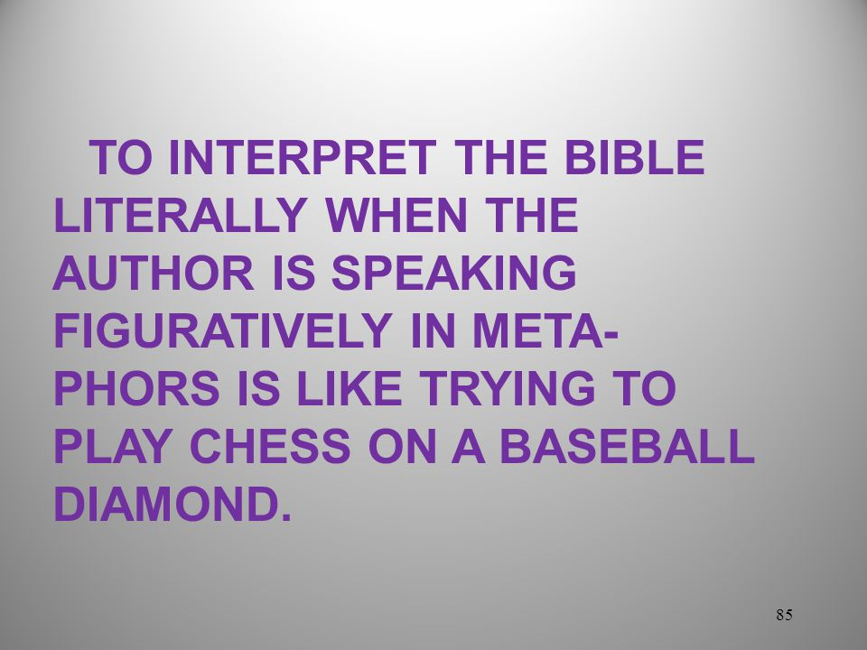 TO INTERPRET THE BIBLE LITERALLY WHEN THE AUTHOR IS SPEAKING FIGURATIVELY IN META-PHORS IS LIKE TRYING TO PLAY CHESS ON A BASEBALL DIAMOND.