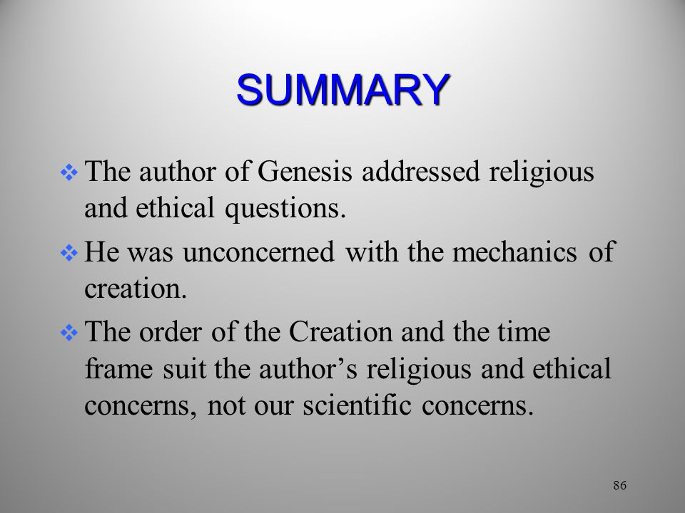 SUMMARY The author of Genesis addressed religious and ethical questions. He was unconcerned with the mechanics of creation.