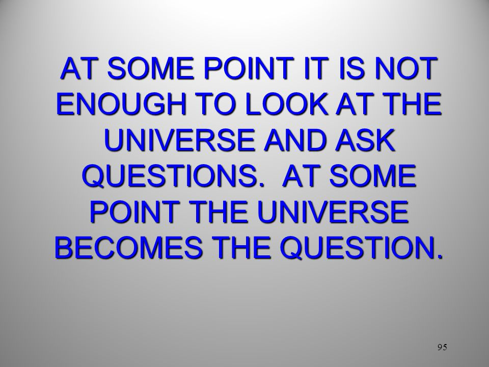 AT SOME POINT IT IS NOT ENOUGH TO LOOK AT THE UNIVERSE AND ASK QUESTIONS. AT SOME POINT THE UNIVERSE BECOMES THE QUESTION.