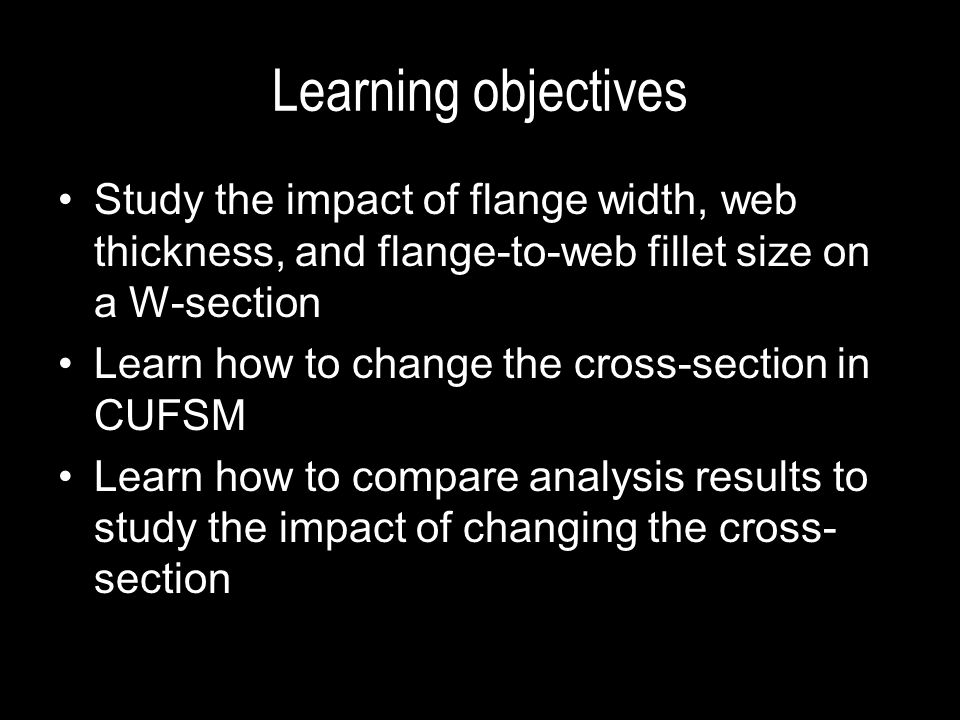 Learning objectives Study the impact of flange width, web thickness, and flange-to-web fillet size on a W-section.