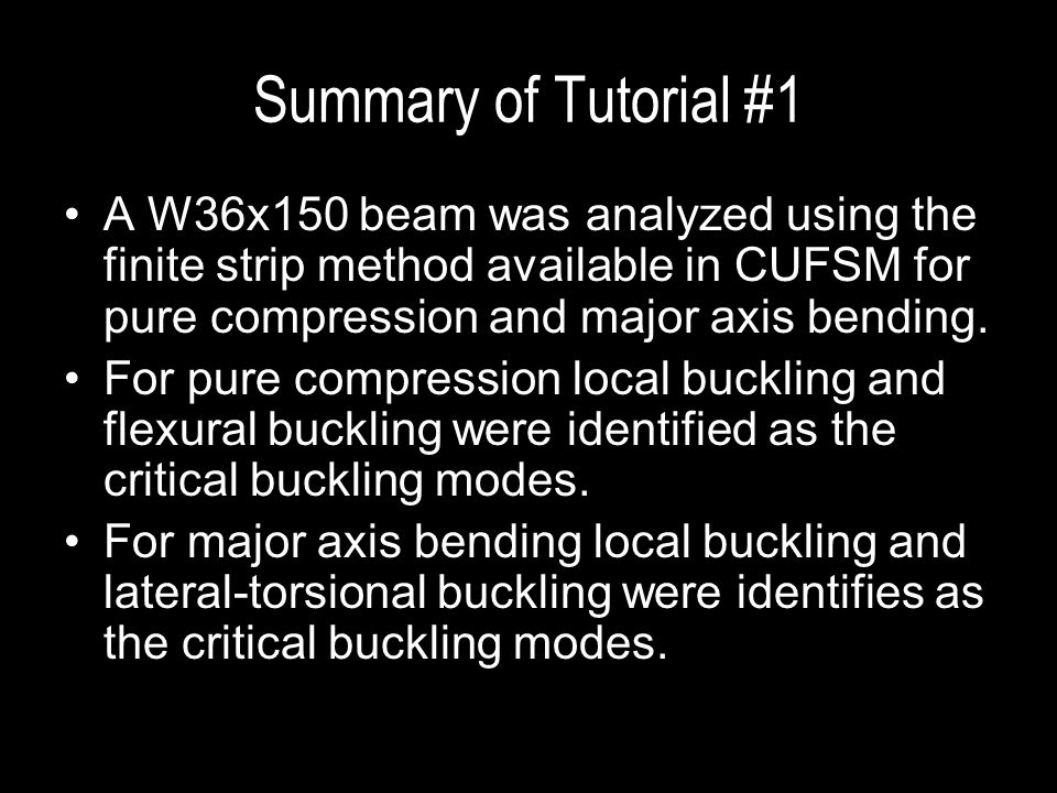Summary of Tutorial #1 A W36x150 beam was analyzed using the finite strip method available in CUFSM for pure compression and major axis bending.