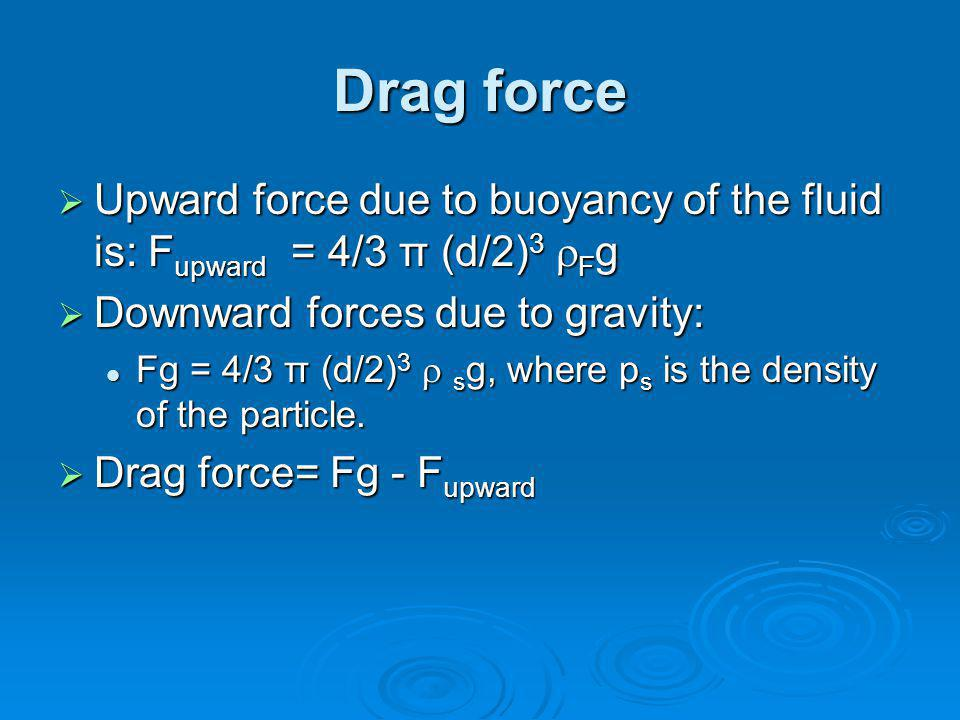 Drag force Upward force due to buoyancy of the fluid is: Fupward = 4/3 π (d/2)3 Fg. Downward forces due to gravity: