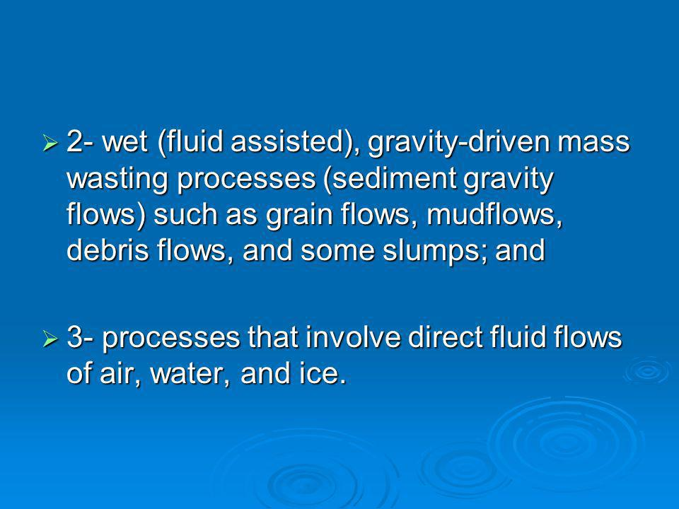 2- wet (fluid assisted), gravity-driven mass wasting processes (sediment gravity flows) such as grain flows, mudflows, debris flows, and some slumps; and