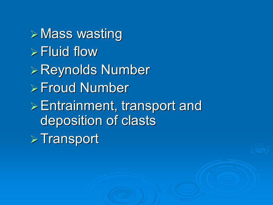 Mass wasting Fluid flow. Reynolds Number. Froud Number. Entrainment, transport and deposition of clasts.