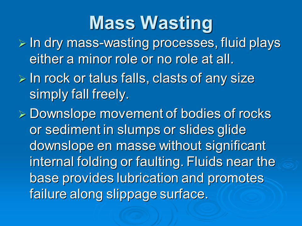 Mass Wasting In dry mass-wasting processes, fluid plays either a minor role or no role at all.