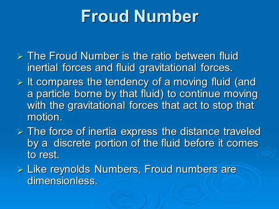Froud Number The Froud Number is the ratio between fluid inertial forces and fluid gravitational forces.