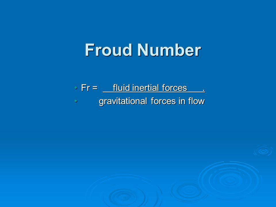 Froud Number Fr = fluid inertial forces . gravitational forces in flow