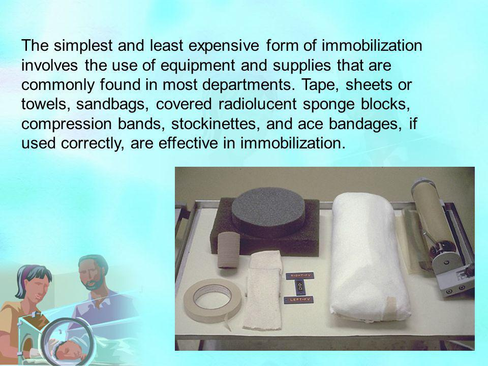 The simplest and least expensive form of immobilization involves the use of equipment and supplies that are commonly found in most departments.