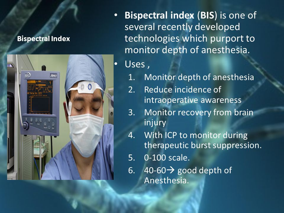 Bispectral Index Bispectral index (BIS) is one of several recently developed technologies which purport to monitor depth of anesthesia.