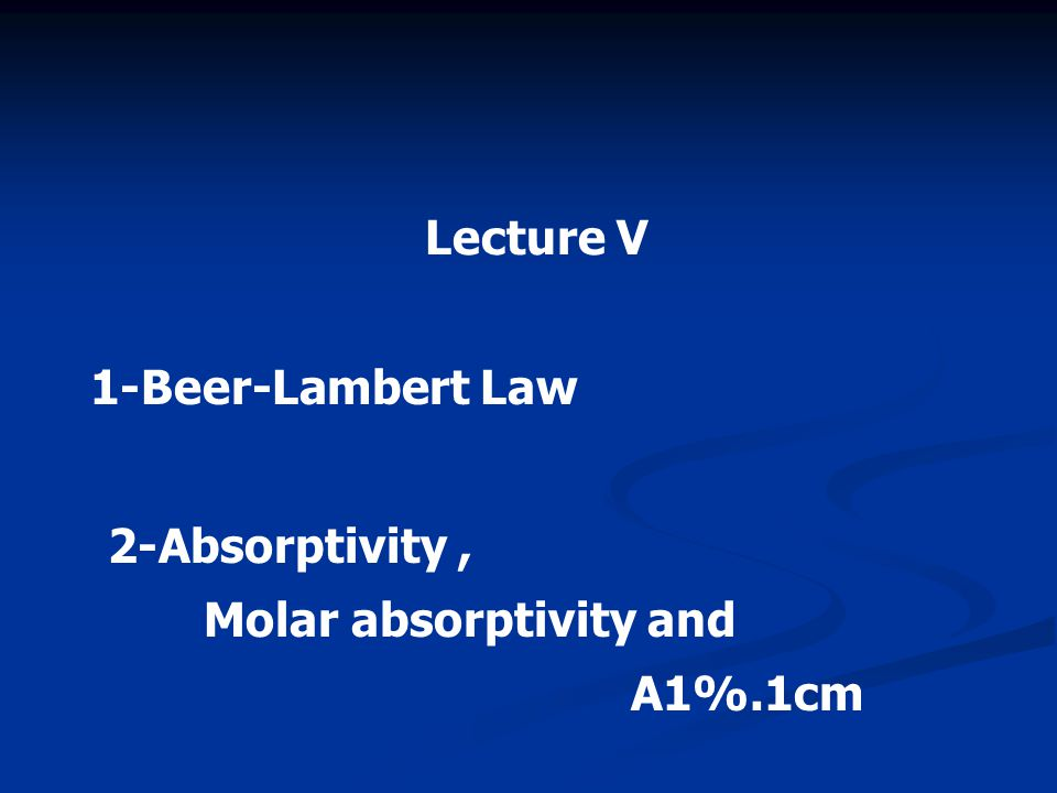 Lecture V 1-Beer-Lambert Law 2-Absorptivity , Molar absorptivity and A1%.1cm