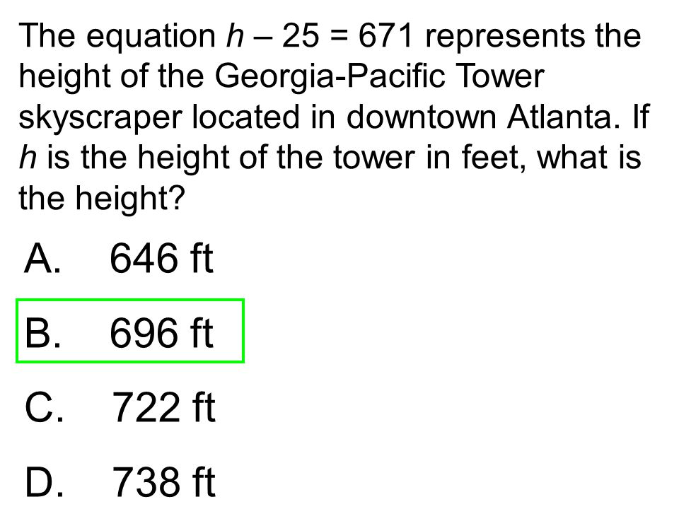 The equation h – 25 = 671 represents the height of the Georgia-Pacific Tower skyscraper located in downtown Atlanta. If h is the height of the tower in feet, what is the height