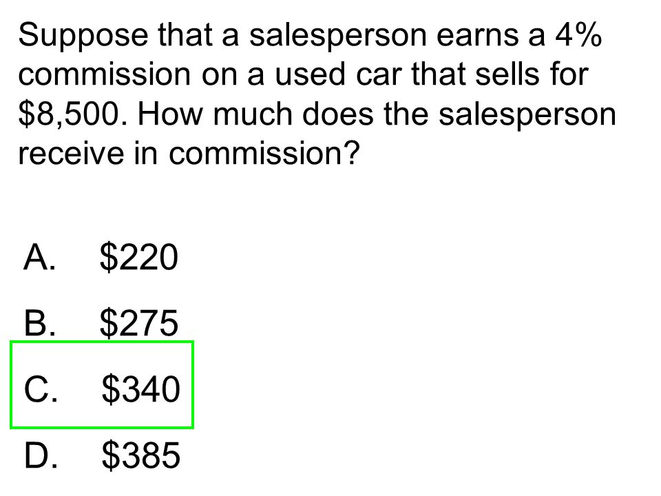 Suppose that a salesperson earns a 4% commission on a used car that sells for $8,500. How much does the salesperson receive in commission