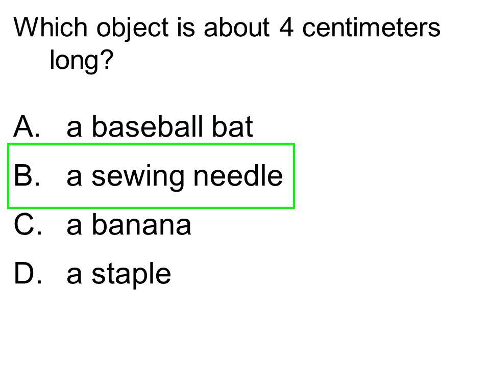A. a baseball bat a sewing needle a banana D. a staple