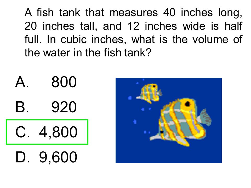 A fish tank that measures 40 inches long, 20 inches tall, and 12 inches wide is half full. In cubic inches, what is the volume of the water in the fish tank