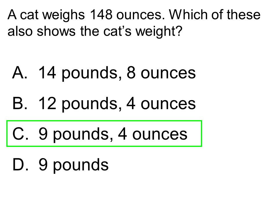 A. 14 pounds, 8 ounces B. 12 pounds, 4 ounces C. 9 pounds, 4 ounces