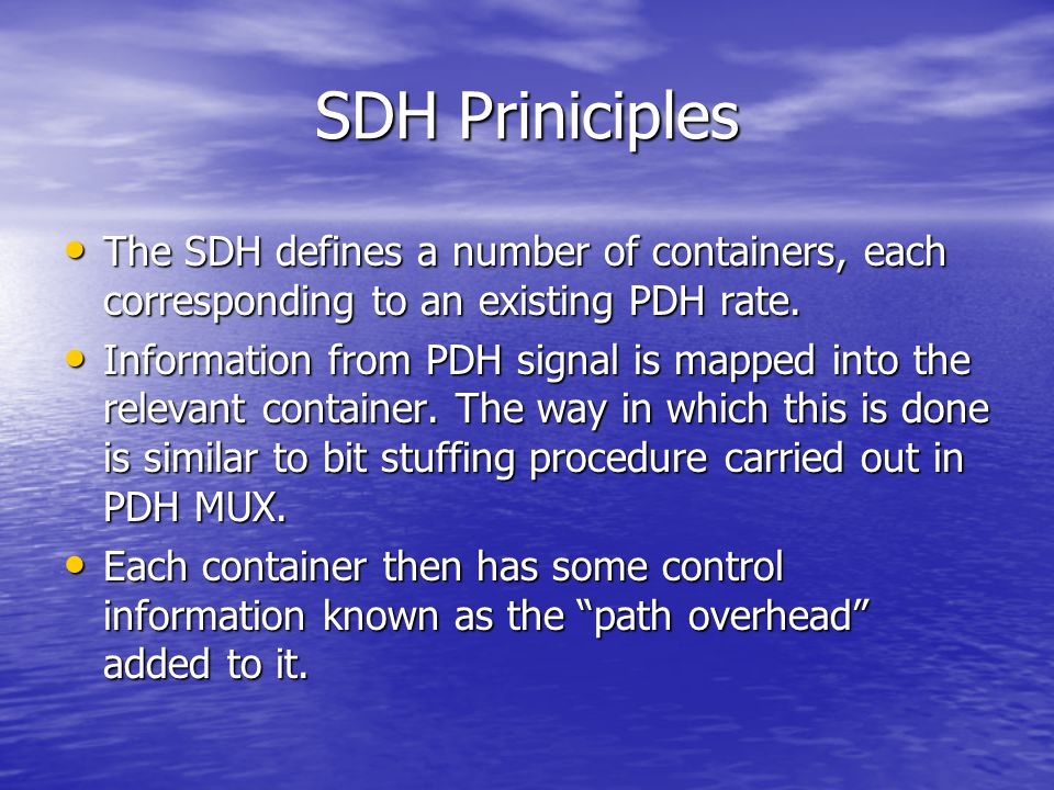 SDH Priniciples The SDH defines a number of containers, each corresponding to an existing PDH rate.
