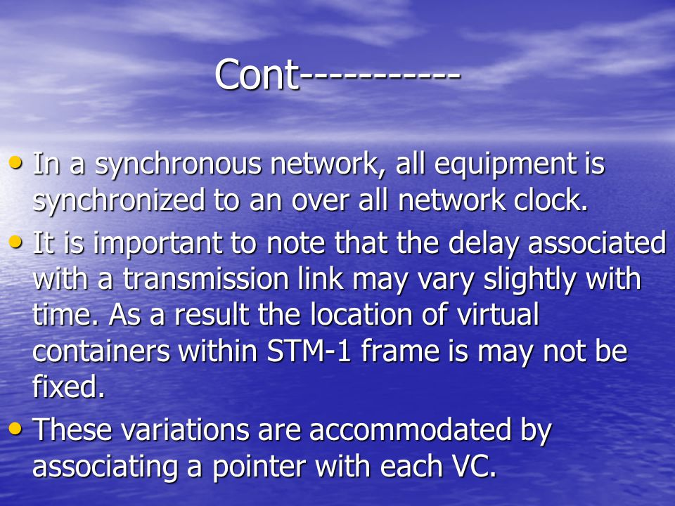 Cont----------- In a synchronous network, all equipment is synchronized to an over all network clock.