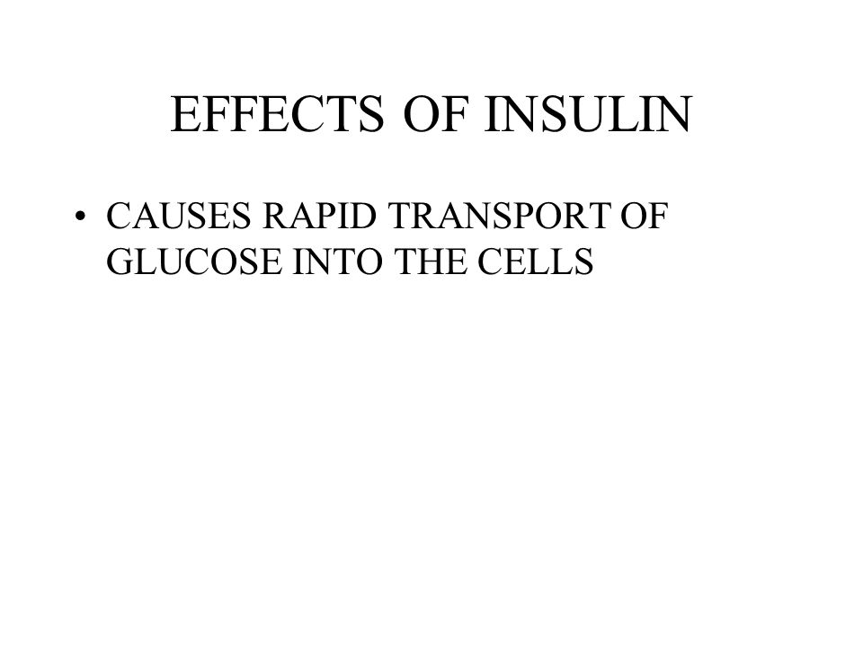 EFFECTS OF INSULIN CAUSES RAPID TRANSPORT OF GLUCOSE INTO THE CELLS