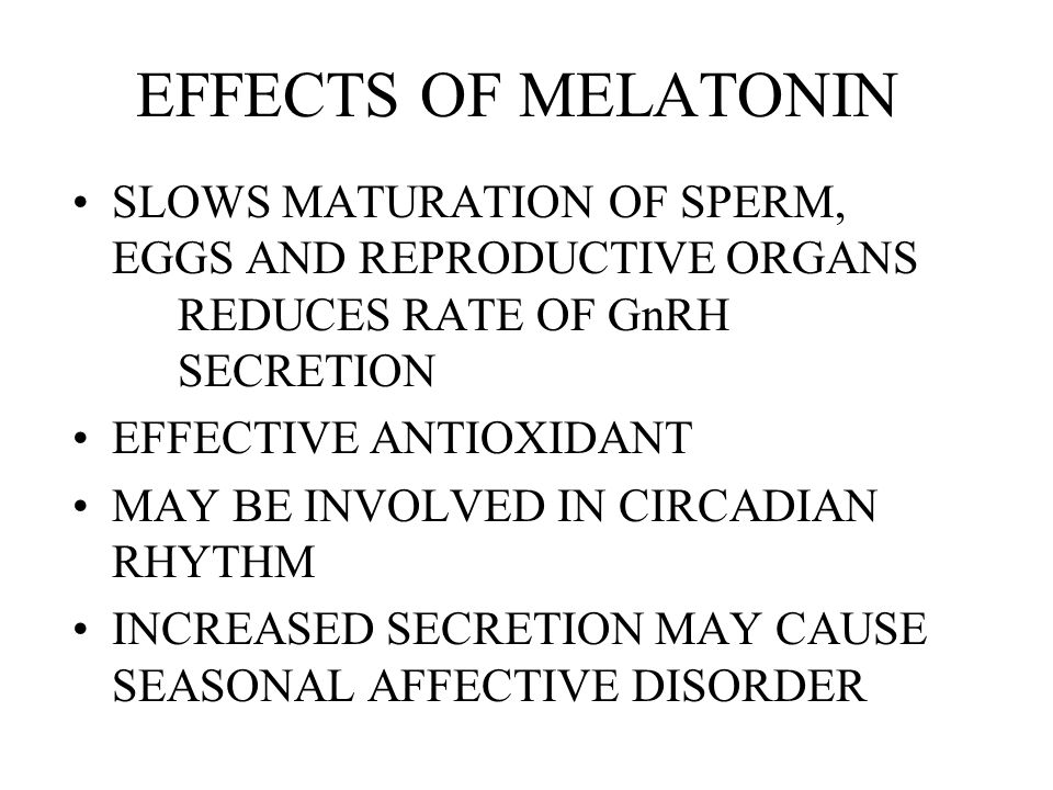 EFFECTS OF MELATONIN SLOWS MATURATION OF SPERM, EGGS AND REPRODUCTIVE ORGANS REDUCES RATE OF GnRH SECRETION.