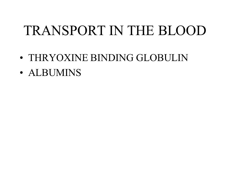TRANSPORT IN THE BLOOD THRYOXINE BINDING GLOBULIN ALBUMINS