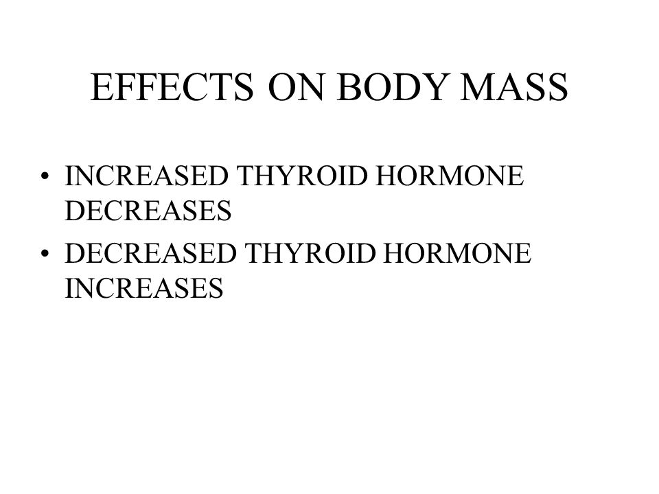EFFECTS ON BODY MASS INCREASED THYROID HORMONE DECREASES