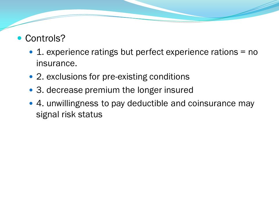 Controls 1. experience ratings but perfect experience rations = no insurance. 2. exclusions for pre-existing conditions.