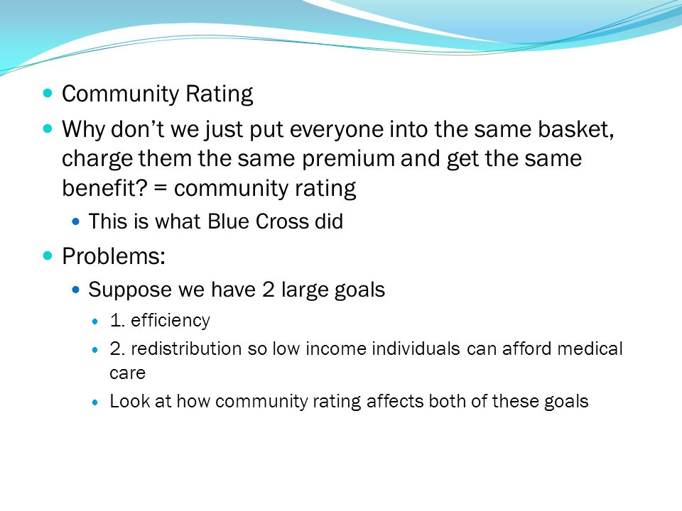 Community Rating Why don't we just put everyone into the same basket, charge them the same premium and get the same benefit = community rating.