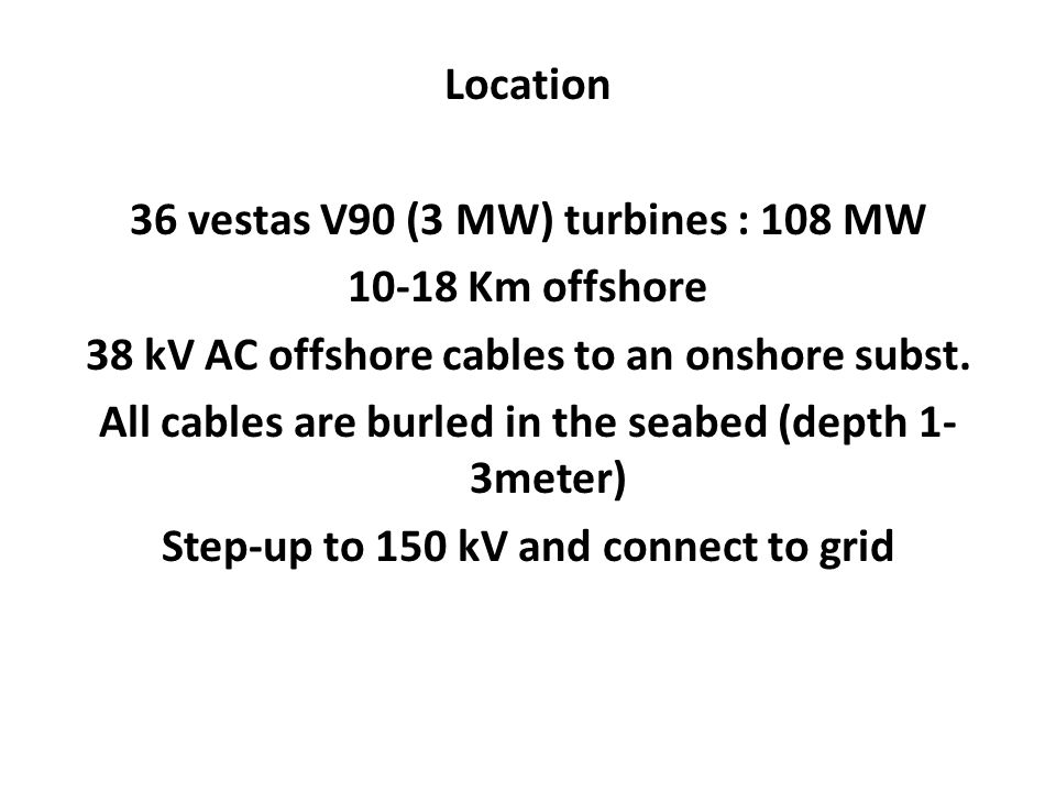 Location 36 vestas V90 (3 MW) turbines : 108 MW 10-18 Km offshore 38 kV AC offshore cables to an onshore subst.