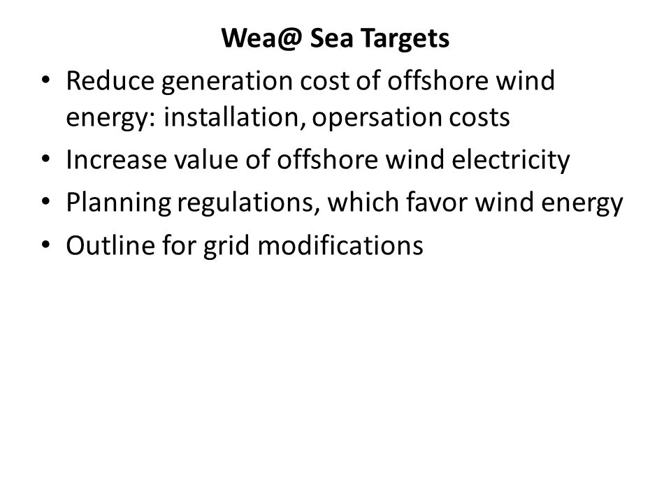Wea@ Sea Targets Reduce generation cost of offshore wind energy: installation, opersation costs. Increase value of offshore wind electricity.