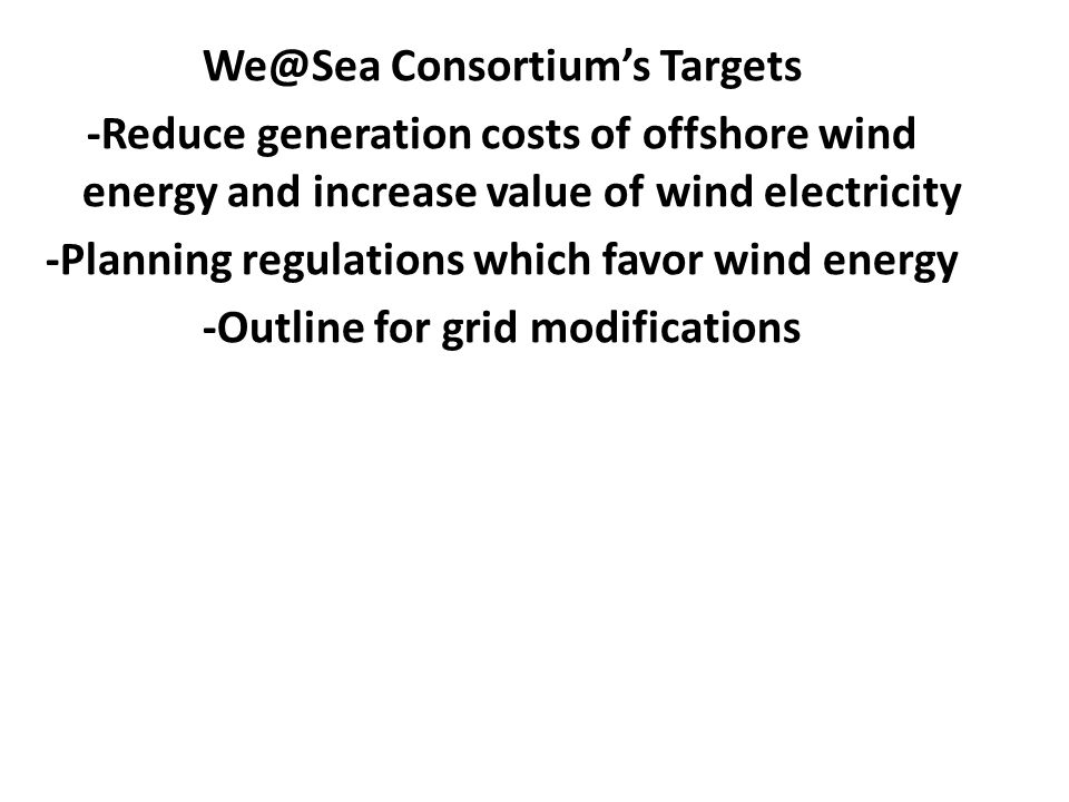 We@Sea Consortium's Targets -Reduce generation costs of offshore wind energy and increase value of wind electricity -Planning regulations which favor wind energy -Outline for grid modifications