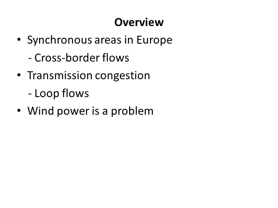 Overview Synchronous areas in Europe. - Cross-border flows. Transmission congestion. - Loop flows.