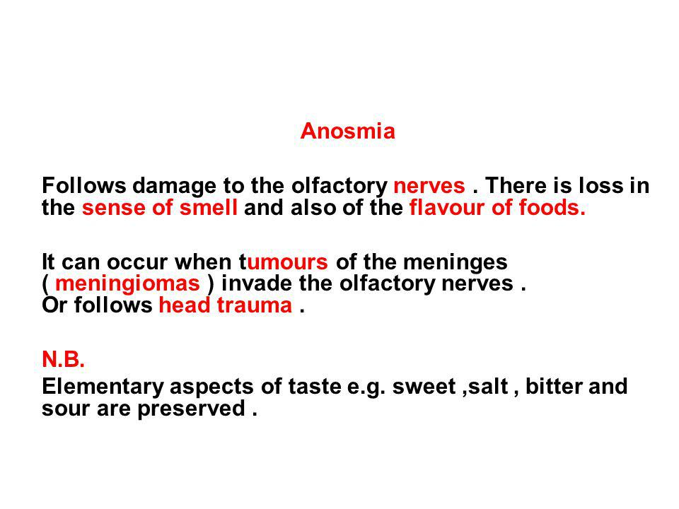 Anosmia Follows damage to the olfactory nerves . There is loss in the sense of smell and also of the flavour of foods.