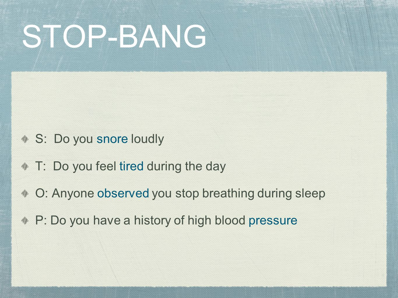 STOP-BANG S: Do you snore loudly T: Do you feel tired during the day