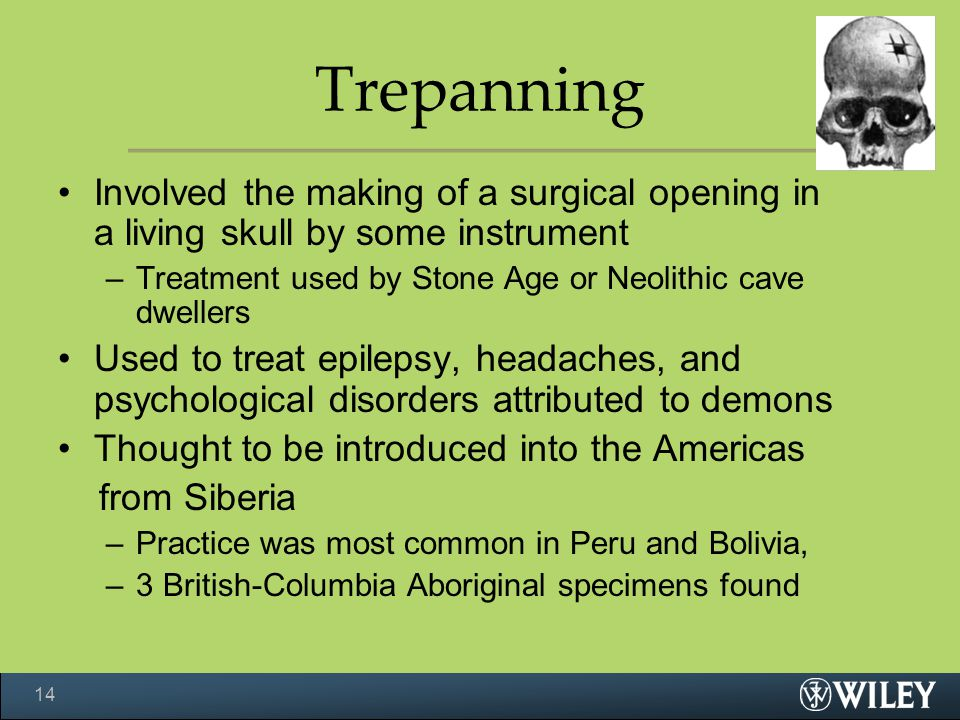 Trepanning Involved the making of a surgical opening in a living skull by some instrument. Treatment used by Stone Age or Neolithic cave dwellers.
