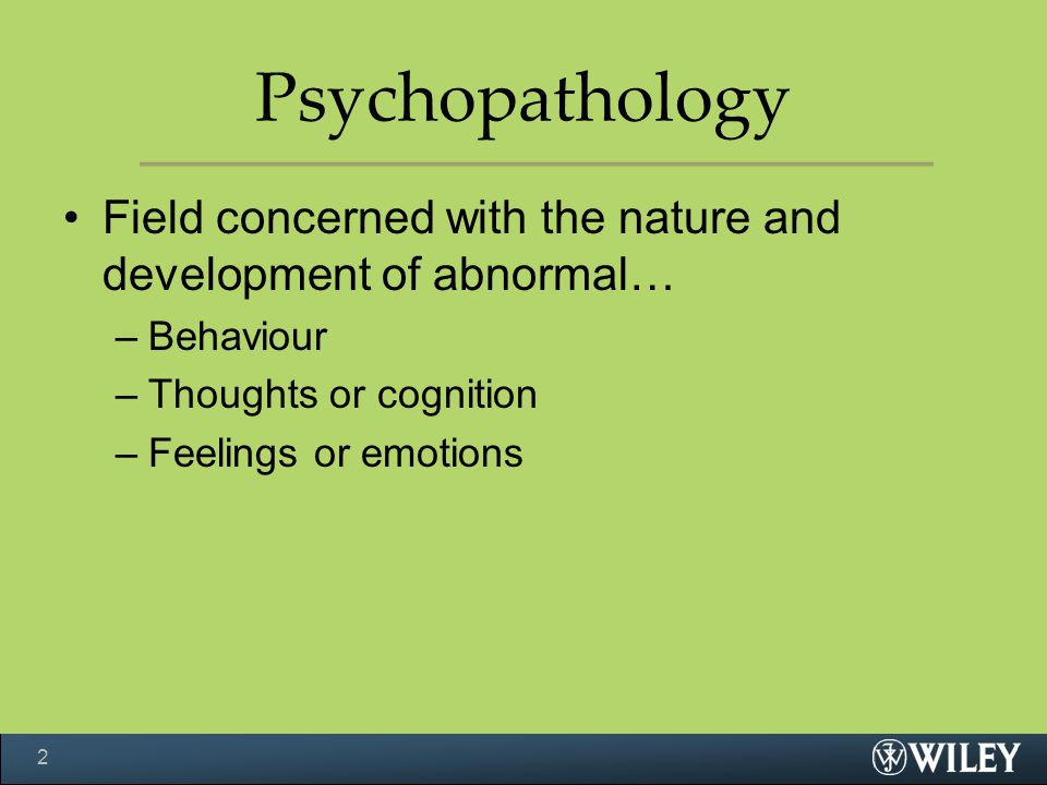 Psychopathology Field concerned with the nature and development of abnormal… Behaviour. Thoughts or cognition.