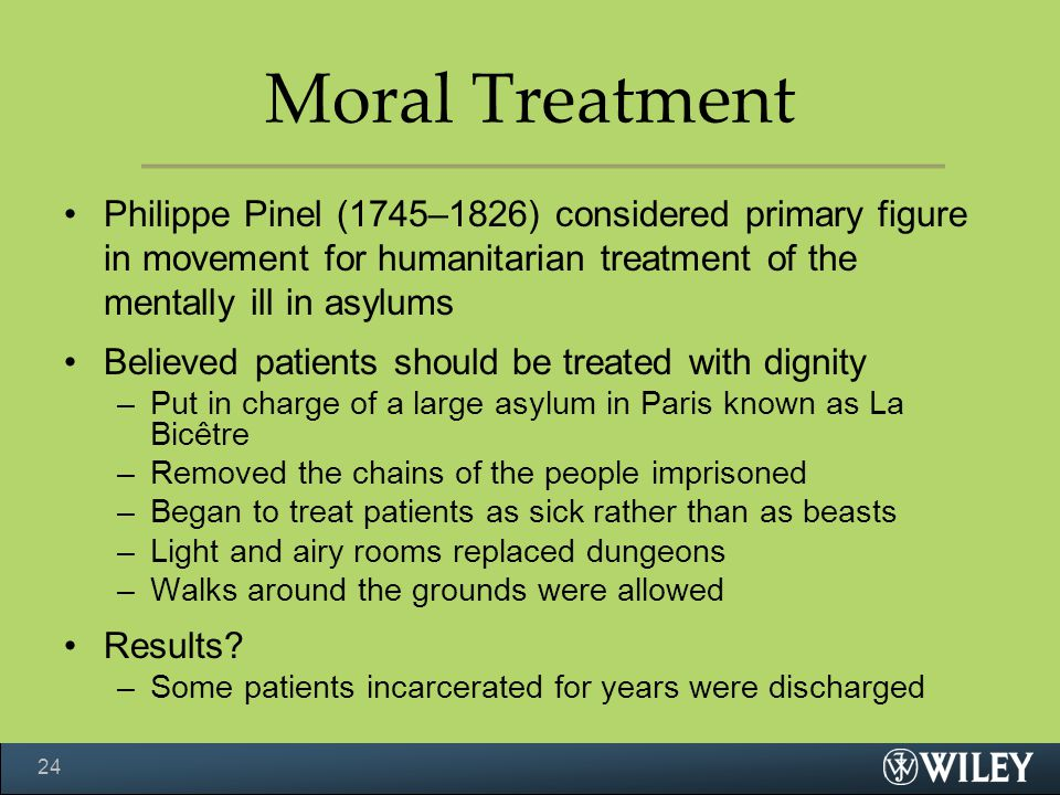 Moral Treatment Philippe Pinel (1745–1826) considered primary figure in movement for humanitarian treatment of the mentally ill in asylums.