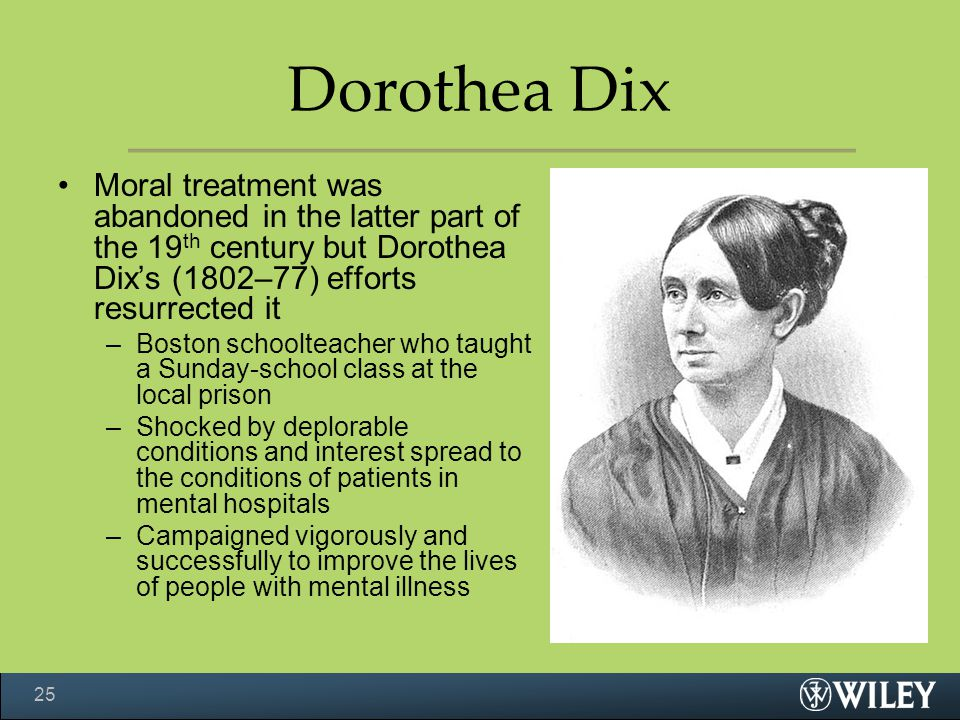 Dorothea Dix Moral treatment was abandoned in the latter part of the 19th century but Dorothea Dix's (1802–77) efforts resurrected it.