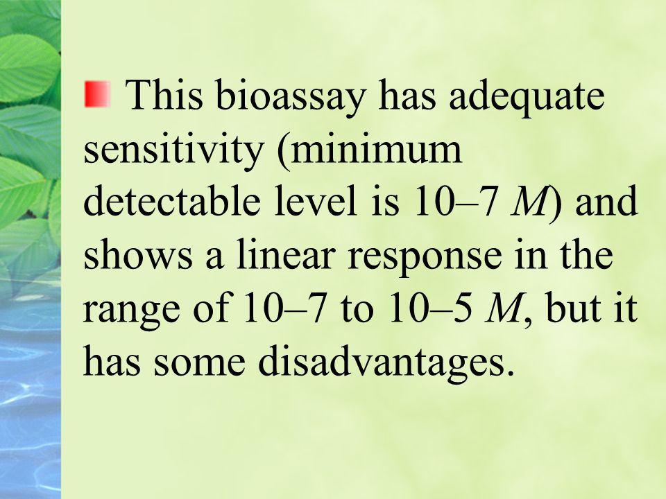 This bioassay has adequate sensitivity (minimum detectable level is 10–7 M) and shows a linear response in the range of 10–7 to 10–5 M, but it has some disadvantages.