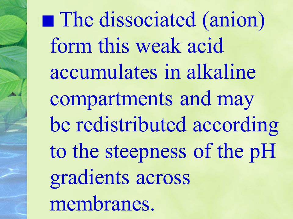 The dissociated (anion) form this weak acid accumulates in alkaline compartments and may be redistributed according to the steepness of the pH gradients across membranes.