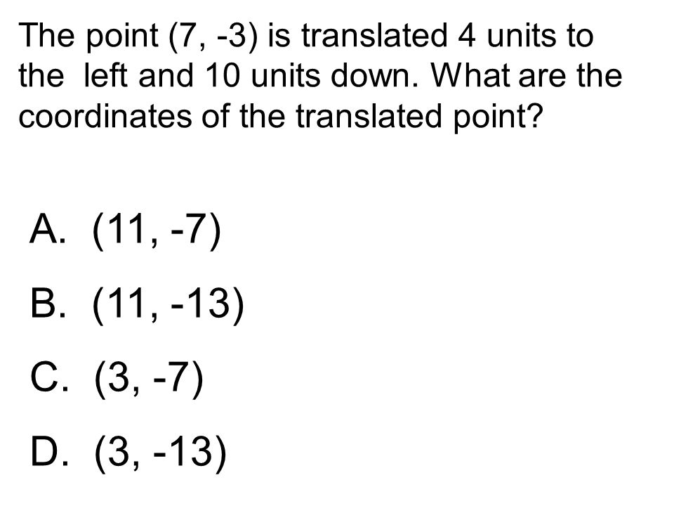 The point (7, -3) is translated 4 units to the left and 10 units down