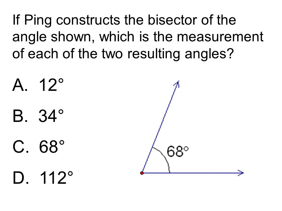 If Ping constructs the bisector of the angle shown, which is the measurement of each of the two resulting angles