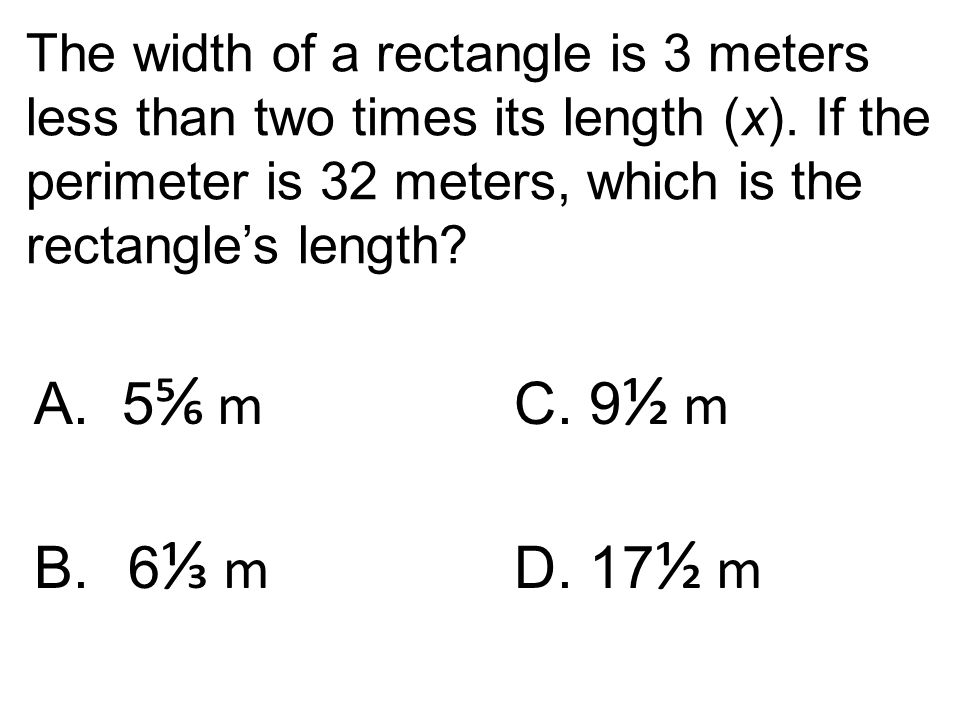 The width of a rectangle is 3 meters less than two times its length (x). If the perimeter is 32 meters, which is the rectangle's length