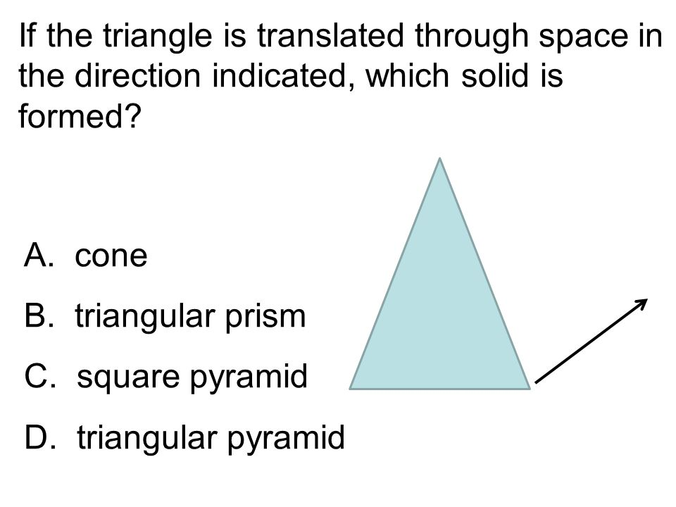 If the triangle is translated through space in the direction indicated, which solid is formed