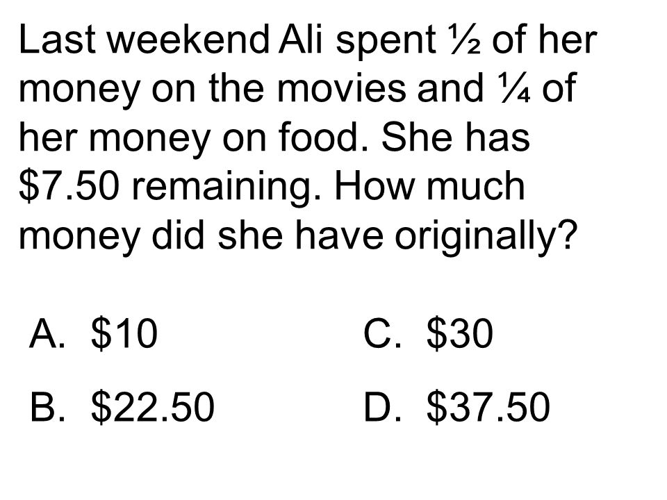Last weekend Ali spent ½ of her money on the movies and ¼ of her money on food. She has $7.50 remaining. How much money did she have originally