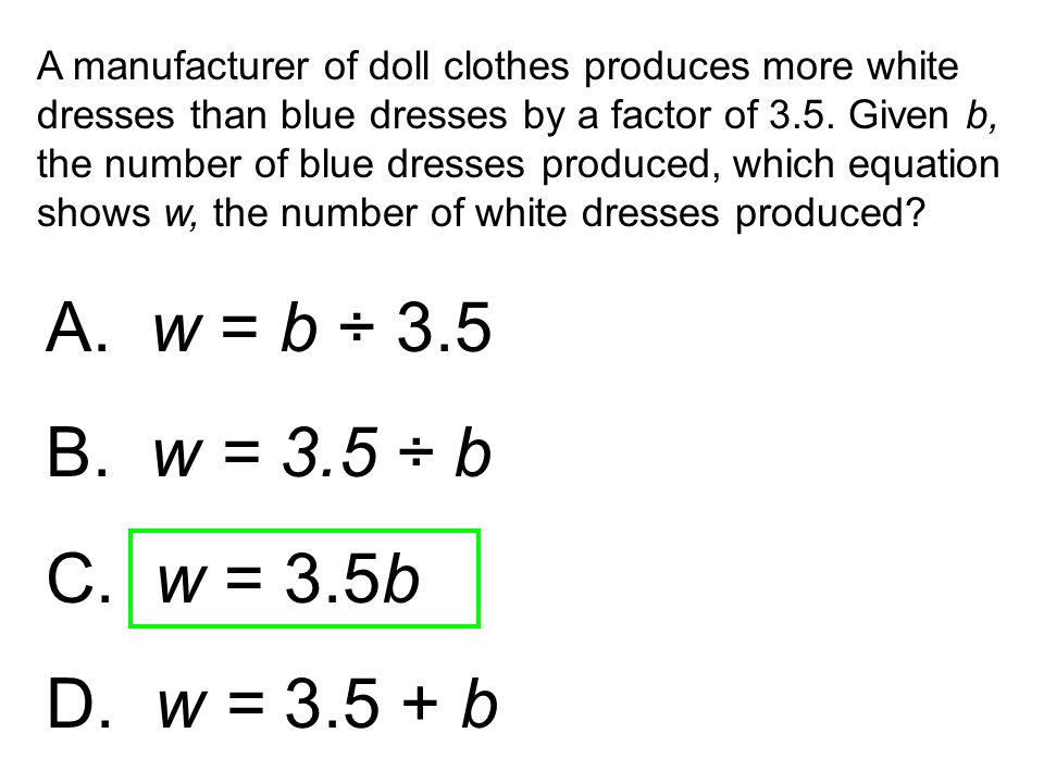 A manufacturer of doll clothes produces more white dresses than blue dresses by a factor of 3.5. Given b, the number of blue dresses produced, which equation shows w, the number of white dresses produced